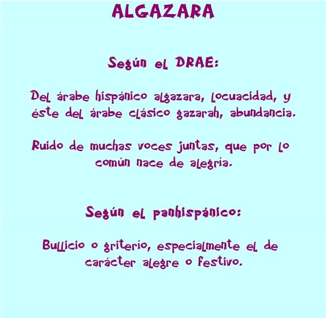 Definición de Algazara : Según el DRAE (Del ár. hisp. alḡazara, locuacidad, y este del ár. clás. ḡazārah, abundancia). Ruido de muchas voces juntas, que por lo común nace de alegría. Segun el panhispánico Bullicio o griterío, especialmente el de carácter alegre o festivo.